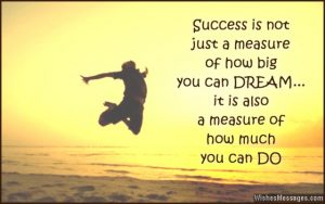 Inspirational success is not just a measure of how big you can dream....it is also a measure of how much you can do